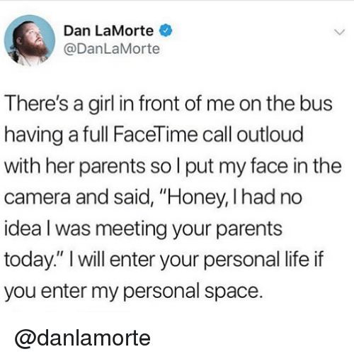 """Facetime, Life, and Memes: Dan LaMorte  @DanLaMorte  There's a girl in front of me on the bus  having a full FaceTime call outloud  with her parents so l put my face in the  camera and said, """"Honey, I had no  idea l was meeting your parents  today."""" I will enter your personal life if  you enter my personal space. @danlamorte"""