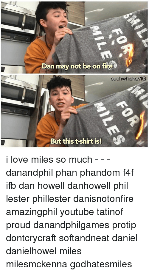 Fire, Love, and Memes: Dan may not be on fire  suchwhisks/VIG  But this t-shirt is! i love miles so much - - - danandphil phan phandom f4f ifb dan howell danhowell phil lester phillester danisnotonfire amazingphil youtube tatinof proud danandphilgames protip dontcrycraft softandneat daniel danielhowel miles milesmckenna godhatesmiles
