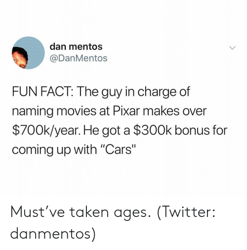 """Cars, Mentos, and Movies: dan mentos  @DanMentos  FUN FACT: The guy in charge of  naming movies at Pixar makes over  $700k/year. He got a $300k bonus for  coming up with """"Cars"""" Must've taken ages. (Twitter: danmentos)"""
