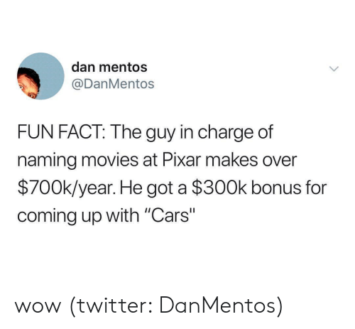 """Cars, Mentos, and Movies: dan mentos  @DanMentos  FUN FACT: The guy in charge of  naming movies at Pixar makes over  $700k/year. He got a $300k bonus for  coming up with """"Cars"""" wow (twitter: DanMentos)"""