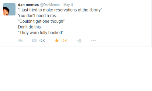 """Mentos, Library, and One: dan mentos @DanMentos May 4  """"I just tried to make reservations at the library""""  You don't need a res-  """"Couldn't get one though""""  Don't do this  """"They were fully booked""""  19K  12K"""