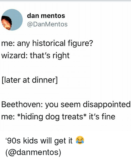 Disappointed, Memes, and Mentos: dan mentos  @DanMentos  me: any historical figure?  wizard: that's right  [later at dinner]  Beethoven: you seem disappointed  me: *hiding dog treats* it's fine '90s kids will get it 😂(@danmentos)