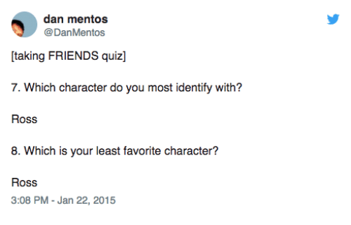 Friends, Mentos, and Quiz: dan mentos  @DanMentos  taking FRIENDS quiz]  7. Which character do you most identify with?  Ross  8. Which is your least favorite character?  Ross  3:08 PM - Jan 22, 2015