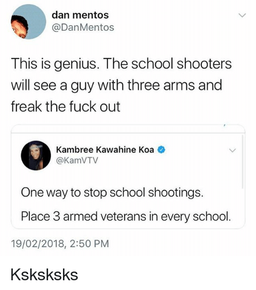 Mentos, School, and Shooters: dan mentos  @DanMentos  This is genius. The school shooters  will see a guy with three arms and  freak the fuck out  Kambree Kawahine Koa  @KamVTV  One way to stop school shootings.  Place 3 armed veterans in every school.  19/02/2018, 2:50 PM Ksksksks