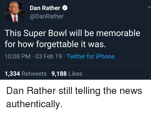 Iphone, News, and Super Bowl: Dan Rather  @DanRather  This Super Bowl will be memorable  for how forgettable it was.  10:08 PM-03 Feb 19 Twitter for iPhone  1,334 Retweets 9,188 Likes Dan Rather still telling the news authentically.