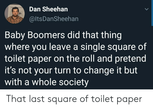 Square, Change, and Single: Dan Sheehan  @ltsDanSheehan  Baby Boomers did that thing  where you leave a single square of  toilet paper on the roll and pretend  it's not your turn to change it but  with a whole society That last square of toilet paper