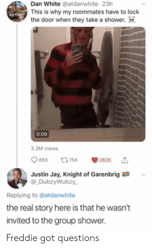 Jay, Shower, and The Real: Dan White @atdanwhite 23h  This is why my roommates have to lock  the door when they take a shower.  0:09  3.3M views  885  t75K  282K  Justin Jay, Knight of Garenbrig  DubzyWubzy  Replying to @atdanwhite  the real story here is that he wasn't  invited to the group shower. Freddie got questions