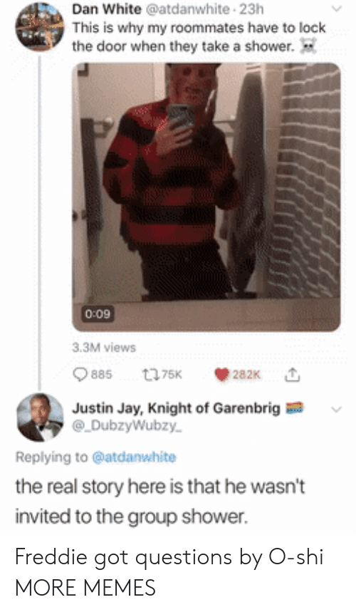 Dank, Jay, and Memes: Dan White @atdanwhite 23h  This is why my roommates have to lock  the door when they take a shower.  0:09  3.3M views  885  t75K  282K  Justin Jay, Knight of Garenbrig  DubzyWubzy  Replying to @atdanwhite  the real story here is that he wasn't  invited to the group shower. Freddie got questions by O-shi MORE MEMES