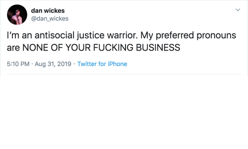 Fucking, Iphone, and Twitter: dan wickes  @dan_wickes  I'm an antisocial justice warrior. My preferred pronouns  are NONE OF YOUR FUCKING BUSINESS  5:10 PM Aug 31, 2019 Twitter for iPhone