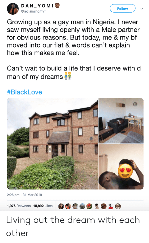 Growing Up, Life, and Saw: DAN YOM I  Follow  @reclaimingmyT  Growing up as a gay man in Nigeria, I never  saw myself living openly with a Male partner  for obvious reasons. But today, me & my bf  moved into our flat & words can't explain  how this makes me feel.  Can't wait to build a life that I deserve with d  man of my dreams  #BlackLove  2:26 pm - 31 Mar 2019  1,976 Retweets 15,892 Likes Living out the dream with each other