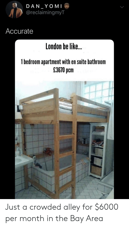 Be Like, Blackpeopletwitter, and Funny: DAN YOMI  @reclaimingmyT  Accurate  London be like...  1bedroom apartment with en suite bathroom  £3670 pcm Just a crowded alley for $6000 per month in the Bay Area