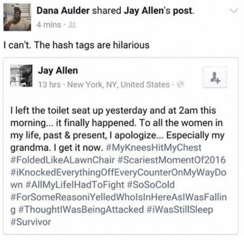 Dank, Grandma, and Jay: Dana Aulder shared Jay Allen's post.  4 mins.  I can't. The hash tags are hilarious  Jay Allen  13 hrs New York, NY, United States  I left the toilet seat up yesterday and at 2am this  morning... it finally happened. To all the women in  my life, past & present, I apologize... Especially my  grandma. I get it now. #MyKneesHitMyChest  #FoldedLikeALawnChair #ScariestMomentOf2016  #1 Knocked EverythingOffEveryCounterOnMyWayDo  wn #AllMyLifelHadToFight #SoSoCold  #ForSomeReasoniYelledWholslnHereAslWasFallin  g