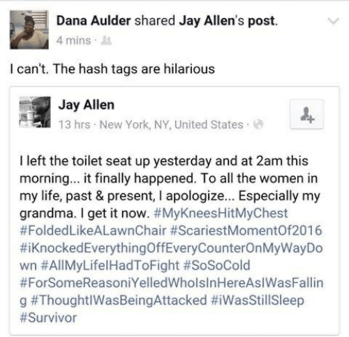 Grandma, Jay, and Life: Dana Aulder shared Jay Allen's post.  4 mins  I can't. The hash tags are hilarious  Jay Allen  13 hrs New York, NY, United States  I left the toilet seat up yesterday and at 2am this  morning... it finally happened. To all the women in  my life, past & present, I apologiz... Especially my  grandma. I get it now. #MyKneesHitMyChest  #FoldedLikeALawnChair #ScariestMomentOf2016  #iKnockedEverythingOffEveryCounterOnMyWayDo  wn #AllMyLifelHadToFight #SoSoCold  #ForSomeReasoniYelledWholsInHereAsIWasFallin  g