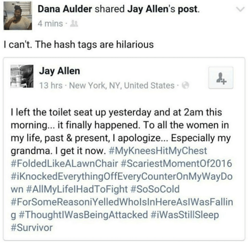 Grandma, Jay, and Life: Dana Aulder shared Jay Allen's post.  4 mins  I can't. The hash tags are hilarious  Jay Allen  13 hrs New York, NY, United States  I left the toilet seat up yesterday and at 2am this  morning... it finally happened. To all the women in  my life, past & present, I apologize... Especially my  grandma. I get it now. #MyKneesHitMyChest  #FoldedLikeALawnChair #ScariestMomentOf2016  #iKnockedEverythingOffEveryCounterOnMyWayDo  wn #AllMyLifelHadToFight #SoSoCold  #ForSomeReasoniYelledWholsInHereAsIWasFallin  g