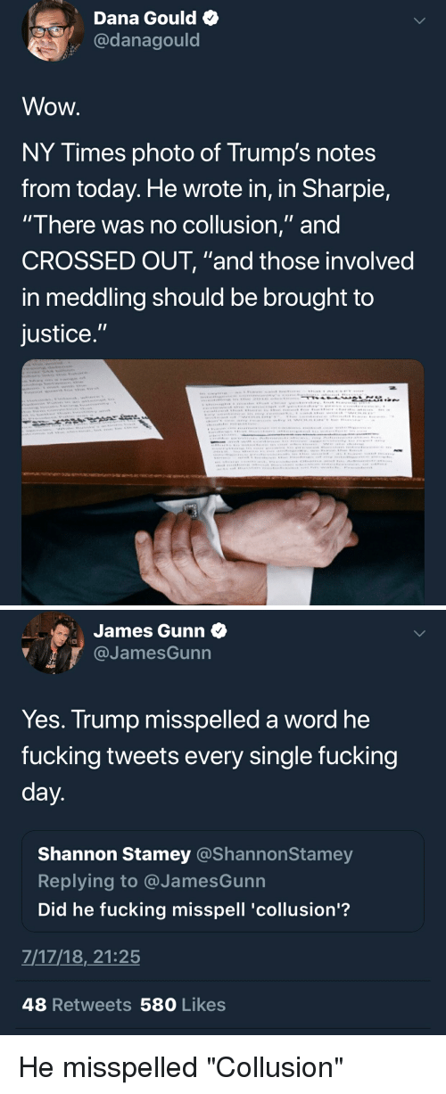 """Facepalm, Fucking, and Wow: Dana Gould  @danagould  Wow  NY Times photo of Trump's notes  from today. He wrote in, in Sharpie,  There was no coliusion, and  CROSSED OUT, """"and those involved  in meddling should be brought to  justice   James Gunn  @JamesGunn  Yes. Trump misspelled a word he  fucking tweets every single fucking  Shannon Stamey @ShannonSta  Replying to @JamesGunn  Did he fucking misspell 'collusion'?  mey  7/17/18,21:25  48 Retweets 580 Likes He misspelled """"Collusion"""""""