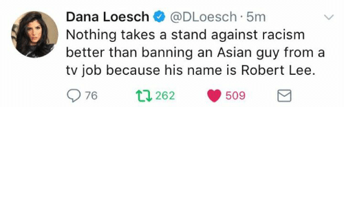 Asian, Memes, and Racism: Dana Loesch@DLoesch 5m  Nothing takes a stand against racism  better than banning an Asian guy from a  tv job because his name is Robert Lee.  976  262  509