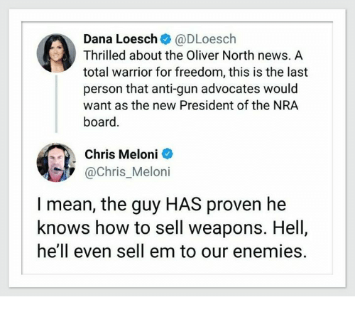 News, How To, and Mean: Dana Loesch @DLoesch  Thrilled about the Oliver North news. A  total warrior for freedom, this is the last  person that anti-gun advocates would  want as the new President of the NRA  board.  Chris Meloni  @Chris_Meloni  I mean, the guy HAS proven he  knows how to sell weapons. Hell  hell even sell em to our enemies