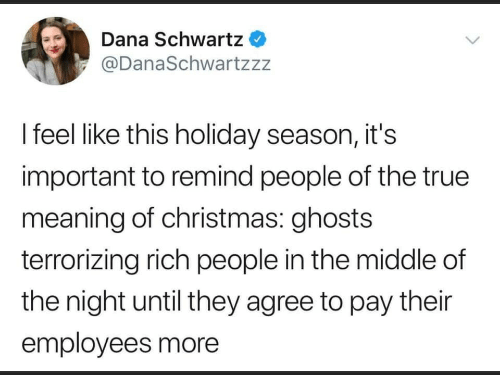 Christmas, True, and Meaning: Dana Schwartz  @DanaSchwartzzz  I feel like this holiday season, it's  important to remind people of the true  meaning of christmas: ghosts  terrorizing rich people in the middle of  the night until they agree to pay their  employees more