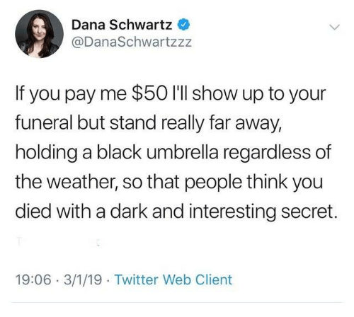 Dank, Twitter, and Black: Dana Schwartz  @DanaSchwartzzz  If you pay me $50 I'll show up to your  funeral but stand really far away,  holding a black umbrella regardless of  the weather, so that people think you  died with a dark and interesting secret.  19:06 3/1/19 Twitter Web Client