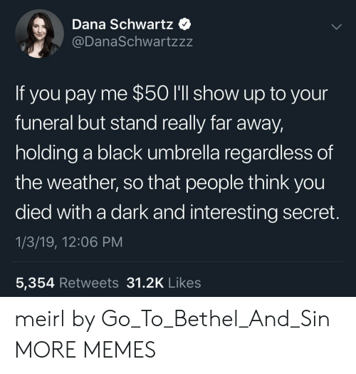 Dank, Memes, and Target: Dana Schwartz  @DanaSchwartzzz  If you pay me $50 I'll show up to your  funeral but stand really far away  holding a black umbrella regardless of  the weather, so that people think you  died with a dark and interesting secret.  1/3/19, 12:06 PM  5,354 Retweets 31.2K Like:s meirl by Go_To_Bethel_And_Sin MORE MEMES