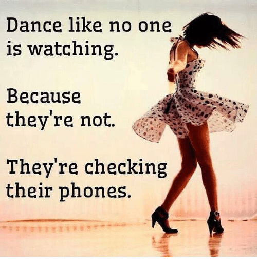 Memes and 🤖: Dance like no one  is Watching.  Because  they're not.  They're checking  their phones.