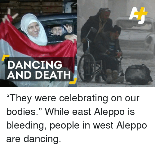 "Dancing, Memes, and Celebrated: DANCING  AND DEATH ""They were celebrating on our bodies.""   While east Aleppo is bleeding, people in west Aleppo are dancing."