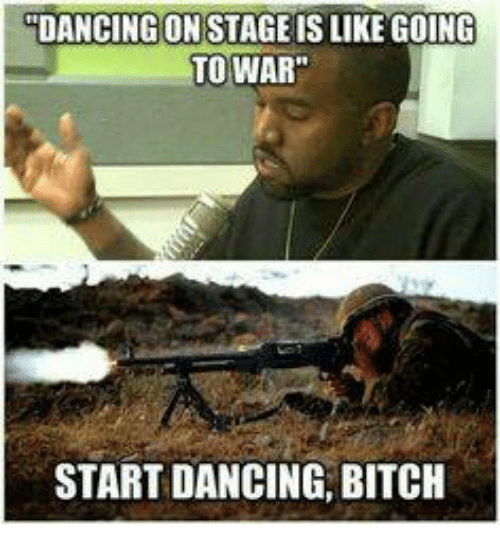 """Military, War, and Wars: DANCING ON STAGE IS LIKE GOING  TO WAR""""  START DANCING, BITCH"""