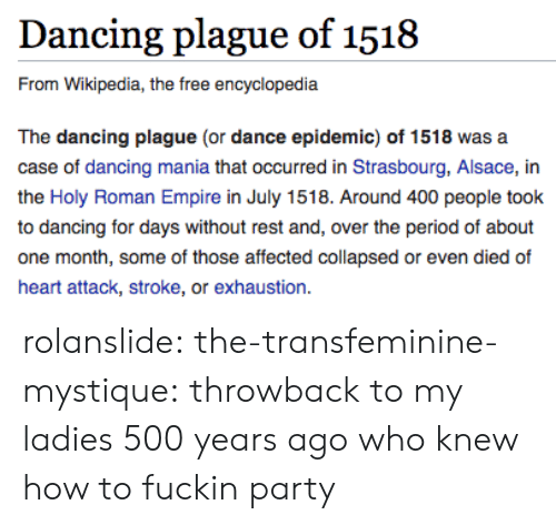Dancing, Empire, and Mystique: Dancing plague of 1518  From Wikipedia, the free encyclopedia  The dancing plague (or dance epidemic) of 1518 was a  case of dancing mania that occurred in Strasbourg, Alsace, in  the Holy Roman Empire in July 1518. Around 400 people took  to dancing for days without rest and, over the period of about  one month, some of those affected collapsed or even died of  heart attack, stroke, or exhaustion. rolanslide:  the-transfeminine-mystique: throwback to my ladies 500 years ago who knew how to fuckin party