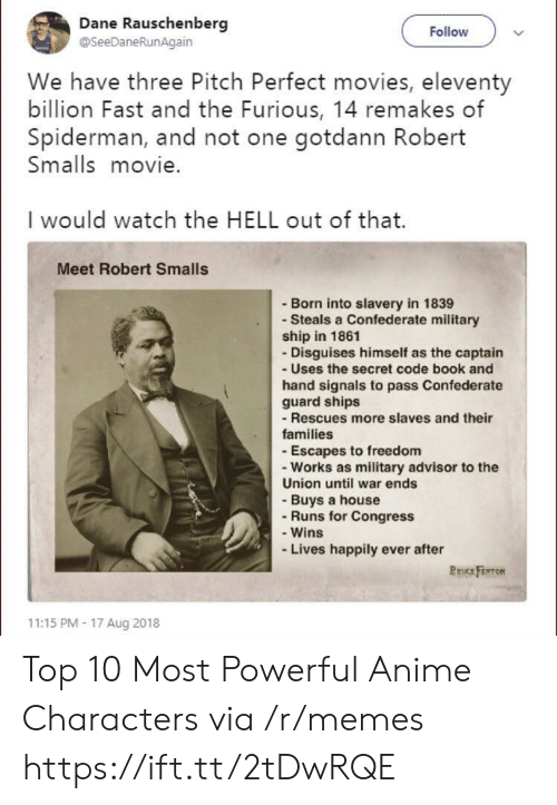 Anime, Memes, and Movies: Dane Rauschenberg  @SeeDaneRunAgain  Follow  We have three Pitch Perfect movies, eleventy  billion Fast and the Furious, 14 remakes of  Spiderman, and not one gotdann Robert  Smalls movie.  I would watch the HELL out of that.  Meet Robert Smalls  - Born into slavery in 1839  - Steals a Confederate military  ship in 1861  - Disguises himself as the captain  - Uses the secret code book and  hand signals to pass Confederate  guard ships  -Rescues more slaves and their  families  - Escapes to freedom  - Works as military advisor to the  Union until war ends  - Buys a house  - Runs for Congress  - Wins  Lives happily ever after  PRUCE FENTON  11:15 PM- 17 Aug 2018 Top 10 Most Powerful Anime Characters via /r/memes https://ift.tt/2tDwRQE