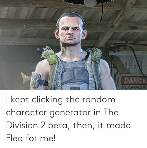 The Division, Flea, and Random: DANGE  FLAMMABL I kept clicking the random character generator in The Division 2 beta, then, it made Flea for me!