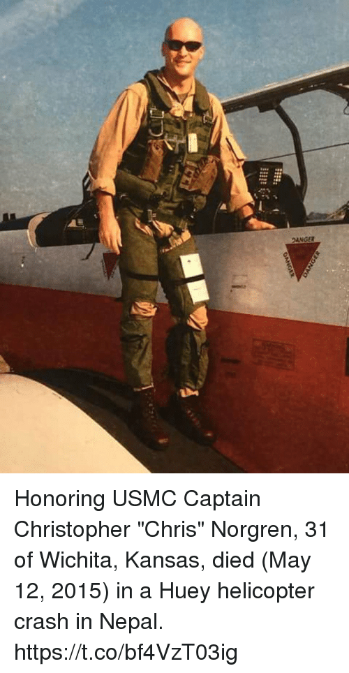 """Memes, Nepal, and 🤖: DANGER Honoring USMC Captain Christopher """"Chris"""" Norgren, 31 of Wichita, Kansas, died (May 12, 2015) in a Huey helicopter crash in Nepal. https://t.co/bf4VzT03ig"""