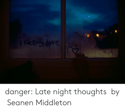 Target, Tumblr, and Blog: danger:     Late night thoughts  by  Seanen Middleton