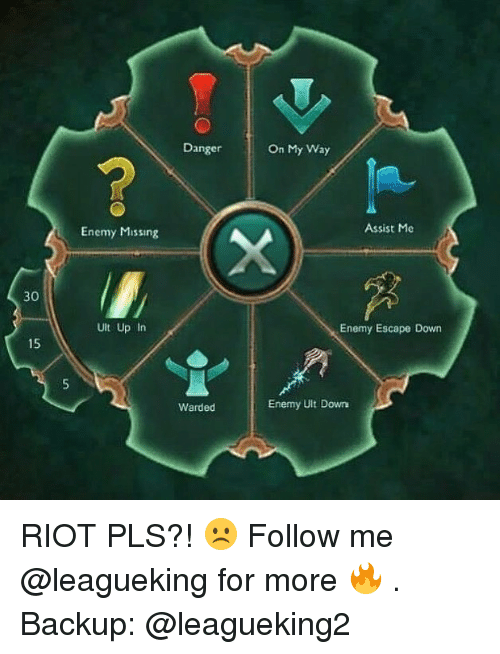 Memes, Riot, and Moe.: Danger  On My Way  Enemy Missing  Assist Moe  30  Ult Up In  Enemy Escape Down  15  Warded  Enemy Ult Down RIOT PLS?! ☹️ Follow me @leagueking for more 🔥 . Backup: @leagueking2