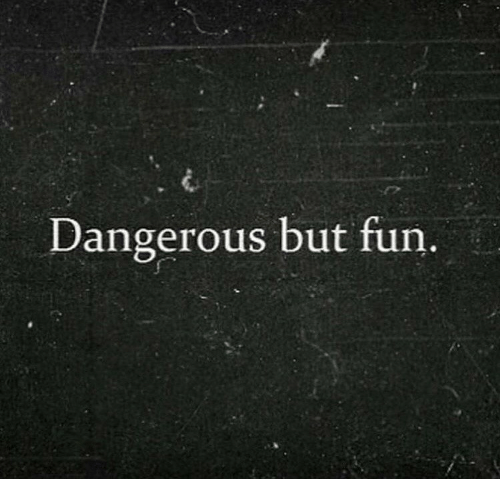 Fun, Dangerous, and But: Dangerous but fun.