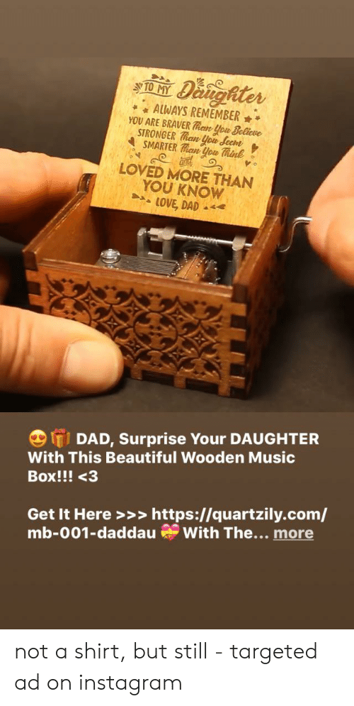 Beautiful, Dad, and Instagram: Danghter  TO MY  AlWAYS REMEMBER  YOU ARE BRAVER Than ou Believe  STRONGER Than you Seem  SMARTER an you Think  LOVED MORE THAN  YOU KNOW  LOVE, DAD  IDAD, Surprise Your DAUGHTER  With This Beautiful Wooden Music  Box!!! <3  Get It Here>>> https://quartzily.com/  mb-001-daddau With The... more not a shirt, but still - targeted ad on instagram
