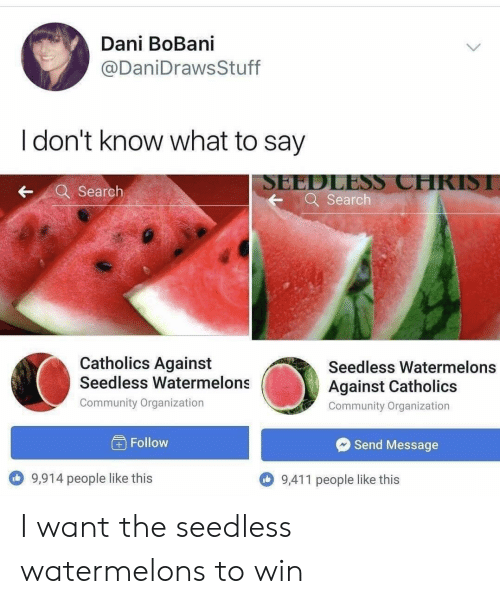 Community, Search, and What: Dani BoBani  @DaniDrawsStuff  I don't know what to say  SEEDLESS CHRISI  Q Search  Search  Catholics Against  Seedless Watermelons  @i  Seedless Watermelons  Against Catholics  Community Organization  Community Organization  Follow  Send Message  9,914 people like this  9,411 people like this I want the seedless watermelons to win