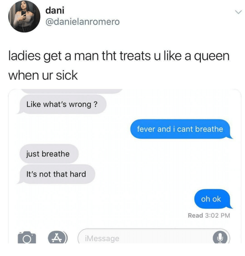 Queen, Dank Memes, and Sick: dani  @danielanromero  ladies get a man tht treats u like a queen  when ur sick  Like what's wrong?  fever and i cant breathe  just breathe  It's not that hard  oh ok  Read 3:02 PM  iMessage