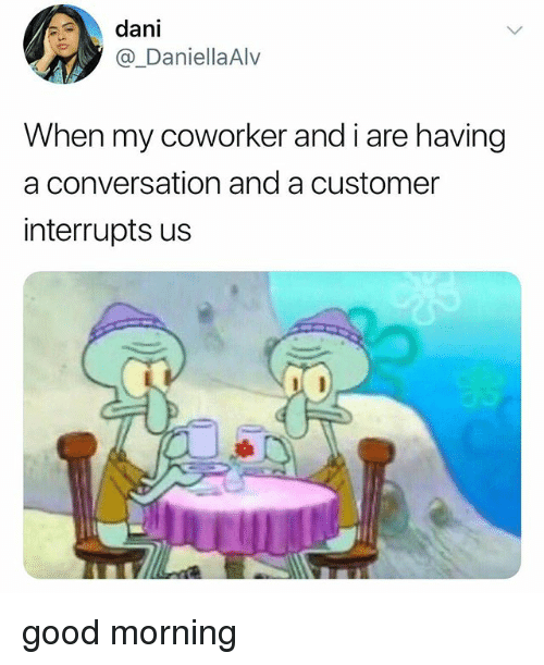 Good Morning, Good, and Customer: dani  @_DaniellaAlv  When my coworker and i are having  a conversation and a customer  interrupts us good morning