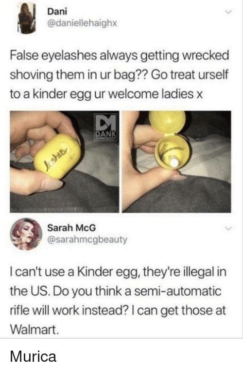 Dank, Walmart, and Work: Dani  @daniellehaighx  False eyelashes always getting wrecked  shoving them in ur bag?? Go treat urself  to a kinder egg ur welcome ladies x  DANK  Sarah McG  @sarahmcgbeauty  I can't use a Kinder egg, they're illegal in  the US. Do you think a semi-automatic  rifle will work instead? I can get those at  Walmart. Murica