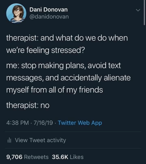 Friends, Twitter, and Text: Dani Donovan  @danidonovan  therapist: and what do we do when  we're feeling stressed?  me: stop making plans, avoid text  messages, and accidentally alienate  myself from all of my friends  therapist: no  4:38 PM 7/16/19 Twitter Web App  i  View Tweet activity  9,706 Retweets 35.6K Likes
