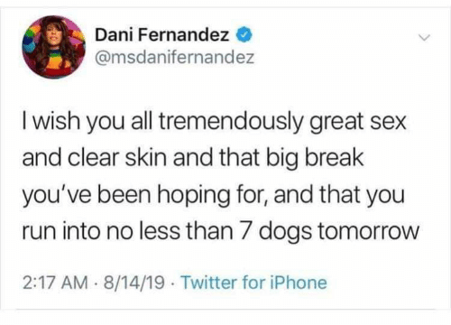 Dogs, Iphone, and Run: Dani Fernandez  @msdanifernandez  I wish you all tremendously great sex  and clear skin and that big break  you've been hoping for, and that you  run into no less than 7 dogs tomorrow  2:17 AM 8/14/19 Twitter for iPhone