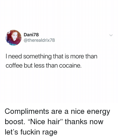 """Energy, Boost, and Cocaine: Dani78  @therealdrix78  l need something that is more than  coffee but less than cocaine. Compliments are a nice energy boost. """"Nice hair"""" thanks now let's fuckin rage"""
