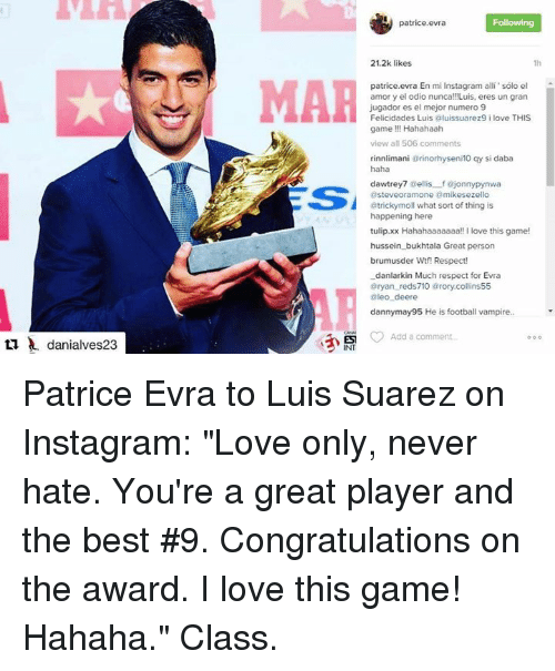 """Deer, Instagram, and Love: danialves23  MAR  Nu patrice evra  Following  21.2k likes  patrice.evra En mi Instagram alli' solo el  amor y el odio nunca!!!Luis, eres un gran  jugador es el mejor numero 9  Felicidades Luis aluissuarez9 i love THIS  game Hahahaah  view all 506 comments  rinnlimani tarinorhyseni 10 qy si daba  haha  davvtrey7  Gellis fajonnypynw  @steveoramotne amikesezello  @tricky moll what sort of thing is  happening here  tulip.xx Hahahaaaaaaa!! l love this game!  hussein bukhtala Great person  brumus der Wtf! Respect!  danlarkin Much respect for Evra  tary an reds710 arory collins55  @leo deere  dannymay95 He is football vampire.  Add a comment Patrice Evra to Luis Suarez on Instagram: """"Love only, never hate. You're a great player and the best #9. Congratulations on the award. I love this game! Hahaha.""""  Class."""
