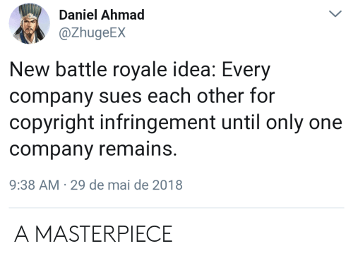 Only One, Battle Royale, and Idea: Daniel Ahmad  @ZhugeEX  New battle royale idea: Every  company sues each other for  copyright infringement until only one  company remains.  9:38 AM-29 de mai de 2018 A MASTERPIECE