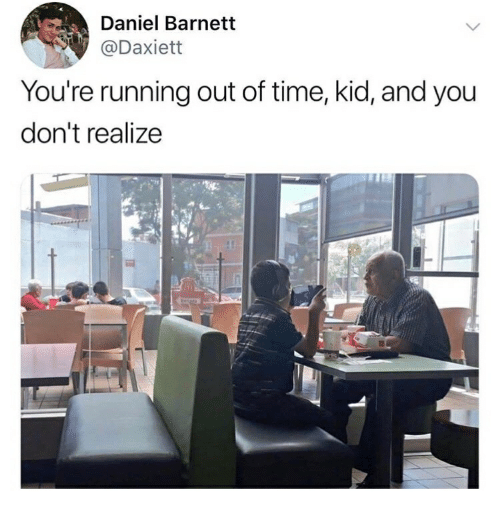 Time, Running, and Daniel: Daniel Barnett  @Daxiett  You're running out of time, kid, and you  don't realize