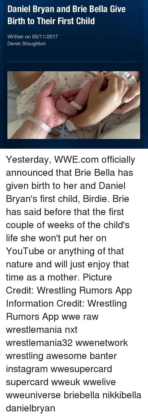 Instagram, Life, and Memes: Daniel Bryan and Brie Bella Give  Birth to Their First Child  Written on 05/11/2017  Derek Stoughton Yesterday, WWE.com officially announced that Brie Bella has given birth to her and Daniel Bryan's first child, Birdie. Brie has said before that the first couple of weeks of the child's life she won't put her on YouTube or anything of that nature and will just enjoy that time as a mother. Picture Credit: Wrestling Rumors App Information Credit: Wrestling Rumors App wwe raw wrestlemania nxt wrestlemania32 wwenetwork wrestling awesome banter instagram wwesupercard supercard wweuk wwelive wweuniverse briebella nikkibella danielbryan