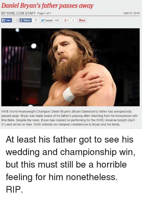 Family, Honeymoon, and News: Daniel Bryan  father passes away  BY WWE.COM STAFF Page 1 of 1  April 21, 2014  Like  132 f Share  31 Tweet 442 g 1 0 punut  WWE World Heavyweight Champion Daniel Bryan's (Bryan Danielson's) father has unexpectedly  passed away. Bryan was made aware of his fathers passing after returning from his honeymoon with  Brie Bella. Despite the news, Bryan has insisted on performing for the WWE Universe tonight (April  21) and will be on Raw. WWE extends our deepest condolences to Bryan and his family At least his father got to see his wedding and championship win, but this must still be a horrible feeling for him nonetheless. RIP.