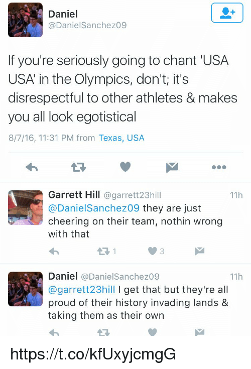 Memes, Cheerfulness, and Olympics: Daniel  Daniel Sanchez09  If you're seriously going to chant USA  USA in the Olympics, don't it's  disrespectful to other athletes & makes  you all look egotistical  8/7/16, 11:31 PM from Texas, USA  Garrett Hill  @garrett 23h  11h  @Daniel Sanchez09 they are just  cheering on their team, nothin wrong  with that  Daniel  (a Daniel Sanchez09  11h  @garrett 23hill l get that but they're a  proud of their history invading lands &  taking them as their own https://t.co/kfUxyjcmgG