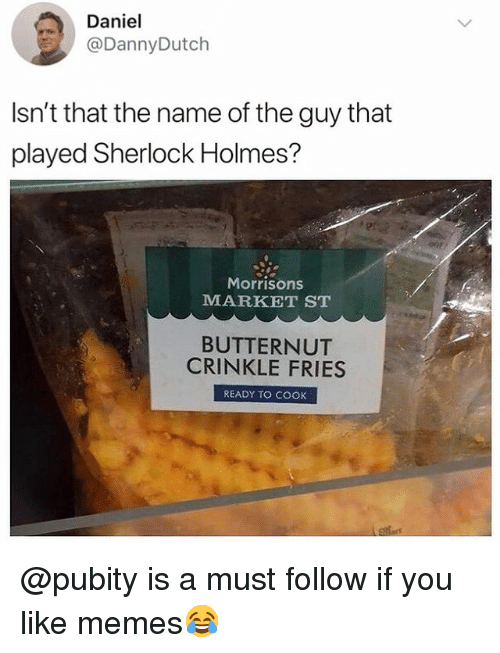 Memes, Sherlock Holmes, and Sherlock: Daniel  @DannyDutch  Isn't that the name of the guy that  played Sherlock Holmes?  Morrisons  MARKET STT  BUTTERNUT  CRINKLE FRIES  READY TO COOK @pubity is a must follow if you like memes😂