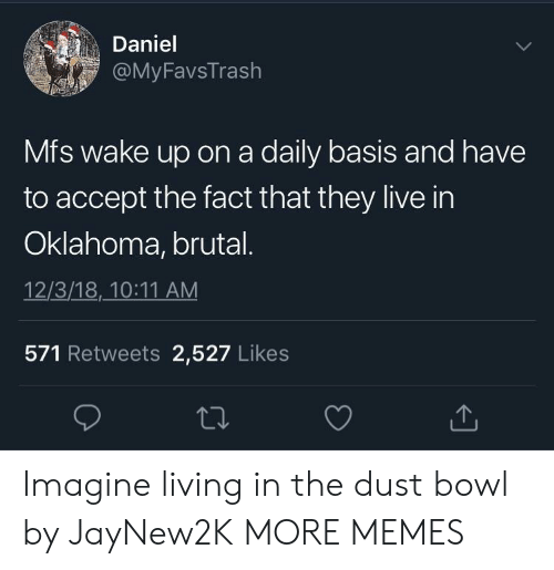 Dank, Memes, and Target: Daniel  FavsTrash  Mfs wake up on a daily basis and have  to accept the fact that they live in  Oklahoma, brutal  12/3/18,10:11 AM  571 Retweets 2,527 Likes Imagine living in the dust bowl by JayNew2K MORE MEMES